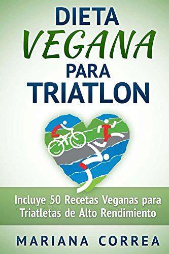 Dieta Vegana Para Triatlon Incluye 50 Recetas Veganas Para Triatletas De Alto Rendimiento