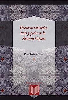 Discursos Coloniales Texto Y Poder En La America Hispana Biblioteca Indiana No 31