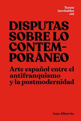 Disputas Sobre Lo Contemporaneo Arte Espanol Entre El Antifranquismo Y La Postmodernidad Textos Inevitables