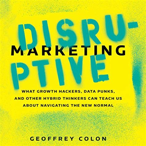 Disruptive Marketing What Growth Hackers Data Punks And Other Hybrid Thinkers Can Teach Us About Navigating