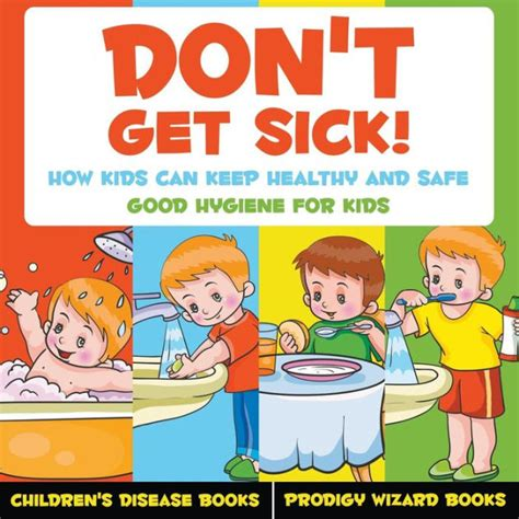 Don't Get Sick! How Kids Can Keep Healthy and Safe - Good Hygiene for Kids - Children's Disease Books