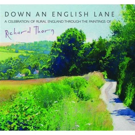 Down An English Lane A Celebration Of Rural England Through The Paintings Of Richard Thorn