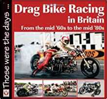 Drag Bike Racing In Britain From The Mid 60s To The Mid 80s Those Were The Days Series