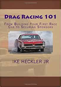 Drag Racing 101 From Building Your First Race Car To Securing Sponsors By Ike Heckler Jr 2010 01 19