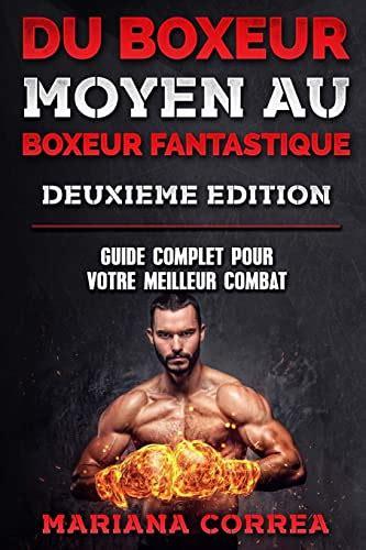 Du Boxeur Moyen Au Boxeur Fantastique Deuxieme Edition Guide Complet Pour Votre Meilleur Combat