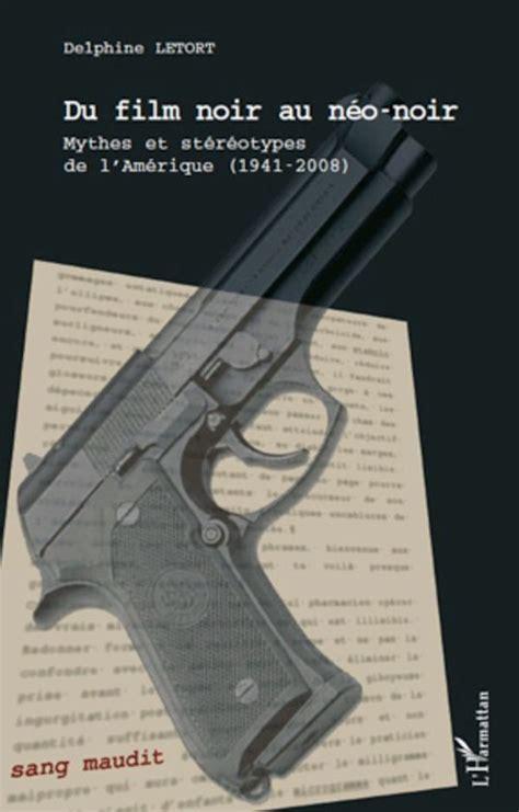 Du Film Noir Au Neo Noir Mythes Et Stereotypes De L Amerique 1941 2008