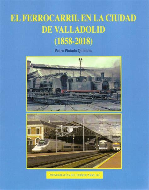 EL FERROCARRIL EN LA CIUDAD DE VALLADOLID (1858-2018) (MONOGRAFIAS DEL FERROCARRIL)