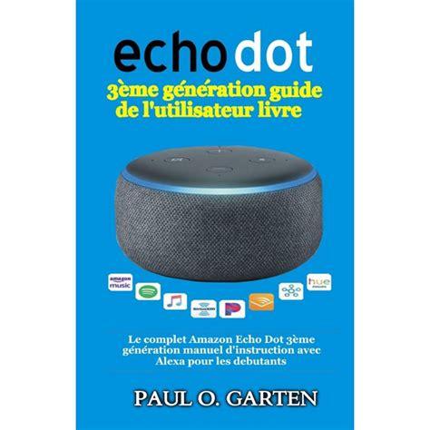 Echo Dot 3eme Generation Guide De L Utilisateur Livre Le Complet Amazon Echo Dot 3eme Generation Manuel D Instruction Avec Alexa Pour Les Debutants