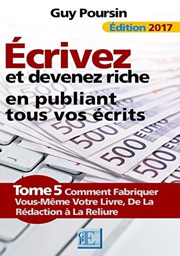 Ecrivez Et Devenez Riche En Publiant Tous Vos Ecrits Comment Fabriquer Vous Meme Votre Livre De La Redaction A La Reliure