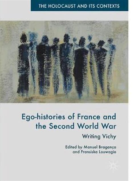 Ego Histories Of France And The Second World War Writing Vichy The Holocaust And Its Contexts English Edition