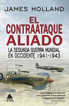 El Contraataque Aliado La Segunda Guerra Mundial En Occidente 1941 1943 Atico Historia