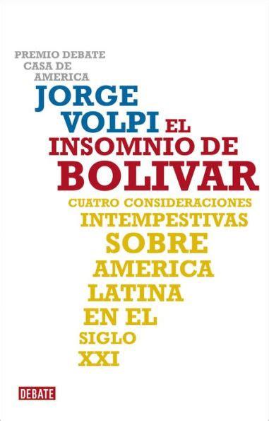 El Insomnio De Bolivar Cuatro Consideraciones Intempestivas Sobre America Latina En El Siglo Xxi