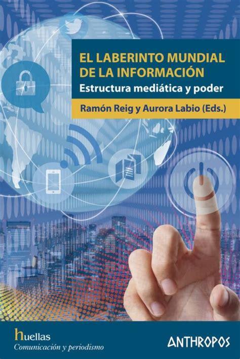 El Laberinto Mundial De La Informacion Estructura Mediatica Y Poder Huellas Memoria Y Texto De Creacion