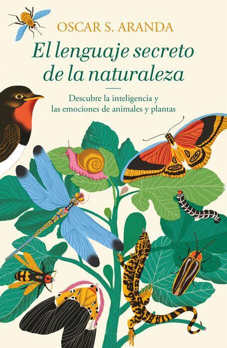 El Lenguaje Secreto De La Naturaleza Descubre La Inteligencia Y Las Emociones De Animales Y Plantas Exitos