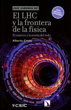 El Lhc Y La Frontera De La Fisica El Camino A La Teoria Del Todo Que Sabemos De