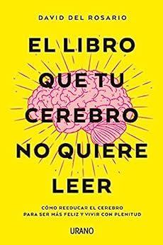El Libro Que Tu Cerebro No Quiere Leer Como Reeducar El Cerebro Para Ser Mas Feliz Y Vivir Con Plenitud Crecimiento Personal