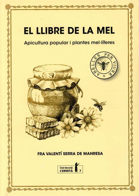 El Llibre De La Mel Apiculturfa Popular I Plantes Mel Liferes Col Leccio L Ermita