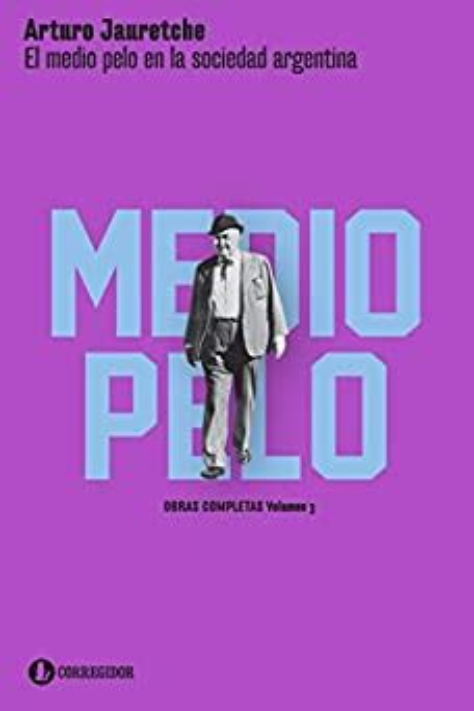 El Medio Pelo En La Sociedad Argentina Apuntes Para Una Sociologia Nacional Arturo Jauretche Obras Completas No 3