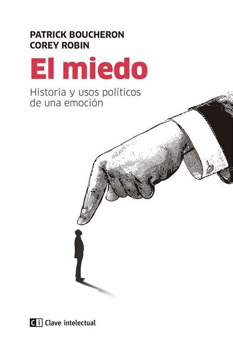 El Miedo Historia Y Usos Politicos De Una Emocion