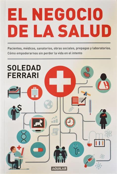 El Negocio De La Salud Pacientes Medicos Sanatorios Obras Sociales Prepagas Y Laboratorios Como Empoderarnos Sin Perder La Vida En El Intento