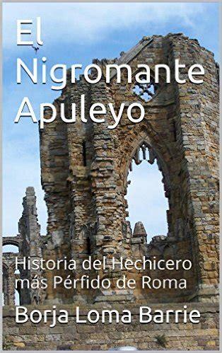 El Nigromante Apuleyo Historia Del Hechicero Mas Perfido De Roma