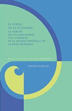 El Poder De La Economia La Imagen De Los Mercaderes Y El Comercio En El Mundo Hispanico De La Edad Moderna Biblioteca Aurea Hispanica