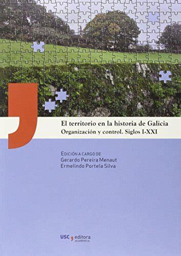 El Territorio En La Historia De Galicia Organizacion Y Control Siglos I Xxi Usc Editora