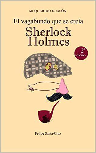El Vagabundo Que Se Creia Sherlock Holmes Mi Querido Guason No 1