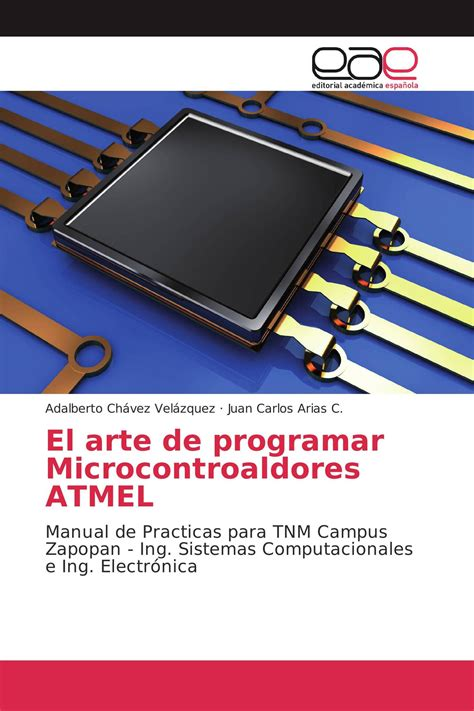 El arte de programar Microcontroaldores ATMEL: Manual de Practicas para TNM Campus Zapopan - Ing. Sistemas Computacionales e Ing. Electrónica
