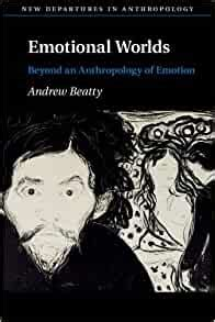 Emotional Worlds Beyond An Anthropology Of Emotion New Departures In Anthropology English Edition