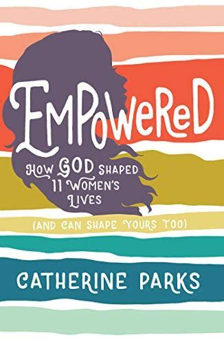 Empowered How God Shaped 11 Women S Lives And Can Shape Yours Too English Edition