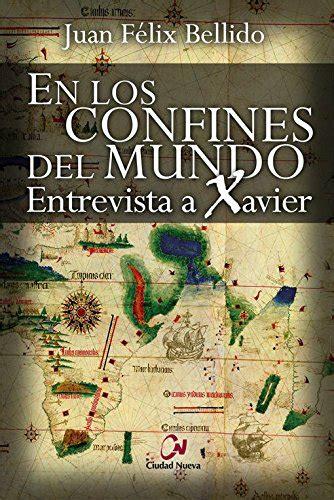 En Los Confines Del Mundo Entrevista A Xavier Novela Historica