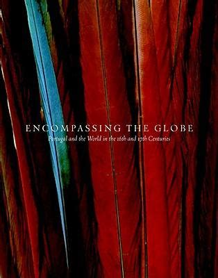 Encompassing The Globe Portugal And The World In The 16th And 17th Century