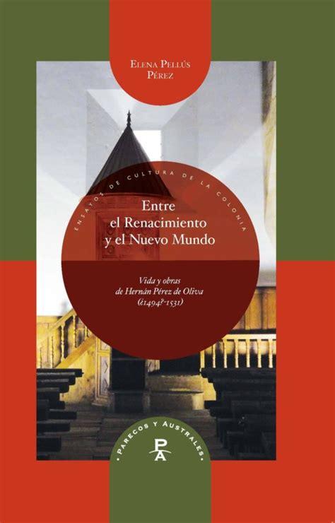Entre el Renacimiento y el Nuevo Mundo: Vida y obras de Hernán Pérez de Oliva (¿1494?-1531) (Parecos y australes. Ensayos de Cultura de la Colonia)