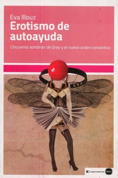 Erotismo De Autoayuda Cincuenta Sombras De Grey Y El Nuevo Orden Romantico Ensayos En Coedicion Con Clave Intelectual