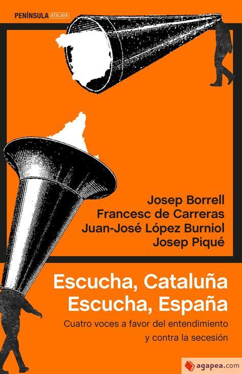 Escucha Cataluna Escucha Espana Cuatro Voces A Favor Del Entendimiento Y Contra La Secesion