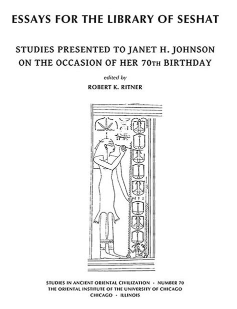 Essays For The Library Of Seshat Studies Presented To Janet H Johnson On The Occasion Of Her 70th Birthday Studies In Ancient Oriental Civilization