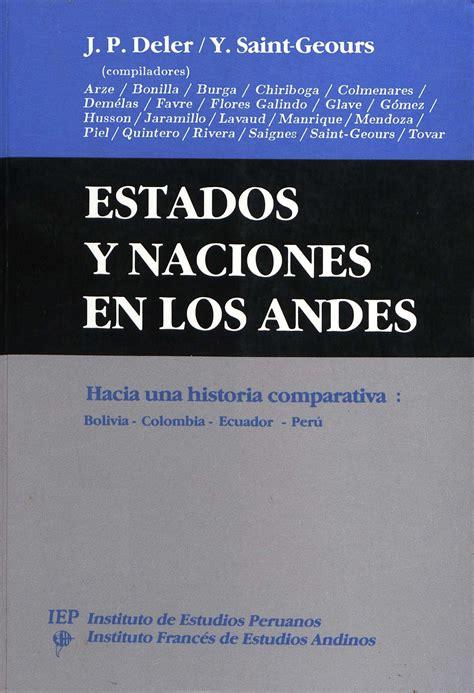 Estados Y Naciones En Los Andes Hacia Una Historia Comparativa Bolivia Colombia Ecuador Peru Travaux De L Ifea