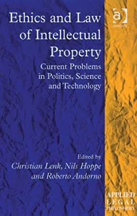 Ethics And Law Of Intellectual Property Current Problems In Politics Science And Technology Applied Legal Philosophy English Edition