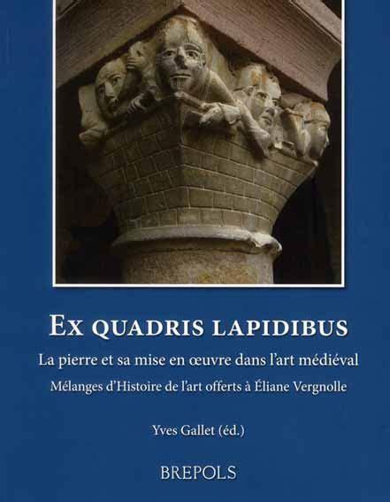 Ex Quadris Lapidibus. La Pierre Et Sa Mise En Oeuvre Dans L'Art Medieval