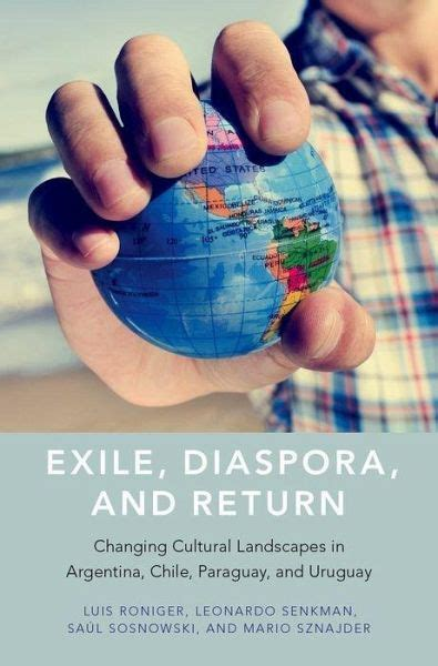 Exile Diaspora And Return Changing Cultural Landscapes In Argentina Chile Paraguay And Uruguay