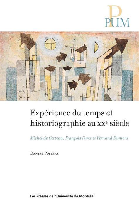Experience Du Temps Et Historiographie Au Xxe Siecle Michel De Certeau Francois Furet Et Fernand Dumont French Edition