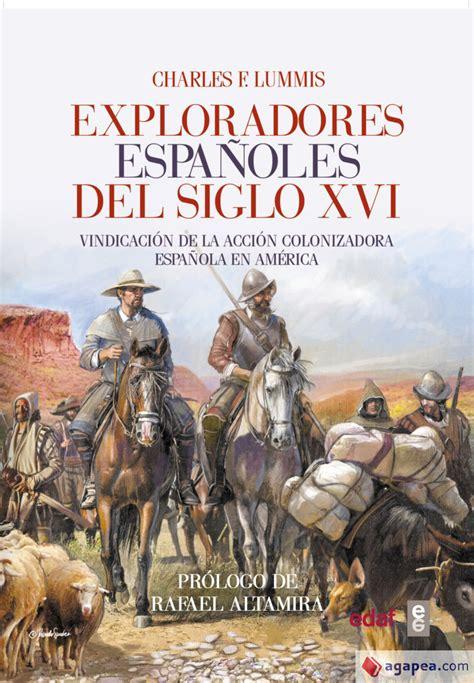 Exploradores Espanoles Del Siglo Xvi Vindicacion De La Accion Colonizadora Espanola En America Cronicas De La Historia