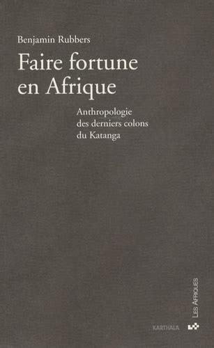 Faire Fortune En Afrique Anthropologie Des Derniers Colons Du Katanga