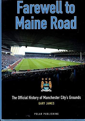 Farewell To Maine Road: The Official History of Manchester City's Grounds