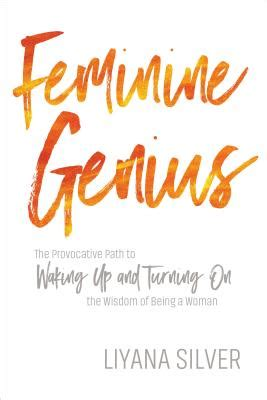 Feminine Genius The Provocative Path To Waking Up And Turning On The Wisdom Of Being A Woman