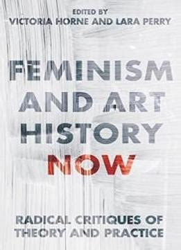 Feminism And Art History Now Radical Critiques Of Theory And Practice International Library Of Visual Culture English Edition