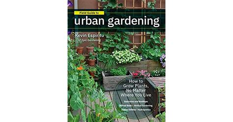 Field Guide To Urban Gardening How To Grow Plants No Matter Where You Live Raised Beds Vertical Gardening Indoor Edibles Balconies And Rooftops Hydroponics