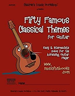 Fifty Famous Classical Themes for Guitar: Easy and Intermediate Solos for the Advancing Guitar Player