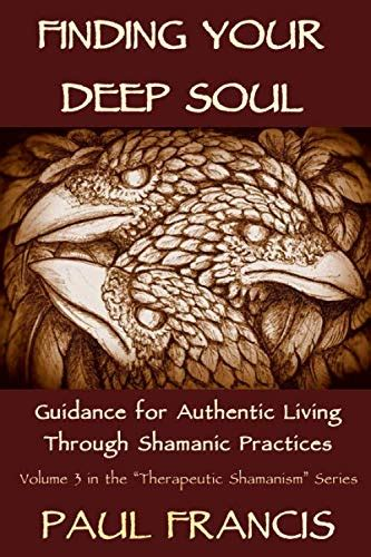 Finding Your Deep Soul Guidance For Authentic Living Through Shamanic Practices Therapeutic Shamanism Book 3 English Edition
